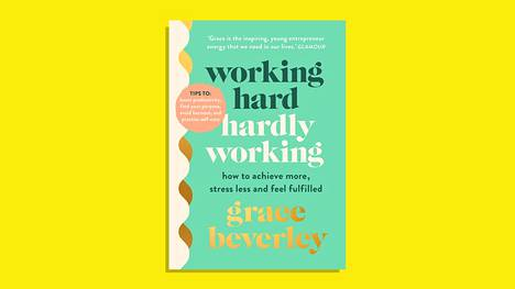 Grace Beverley: Working Hard, Hardly Working – How to achieve more, stress less and feel fulfilled (Cornerstone, 2021)